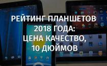 Рейтинг планшетов 2018 года: цена качество, 10 дюймов