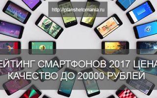 Рейтинг смартфонов 2017: цена качество, до 20000 рублей