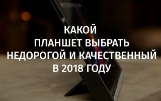 Какой планшет выбрать недорогой и качественный в 2018 году
